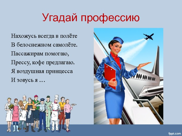 Угадай профессию Нахожусь всегда в полёте В белоснежном самолёте. Пассажирам помогаю, Прессу, кофе предлагаю. Я воздушная принцесса И зовусь я …