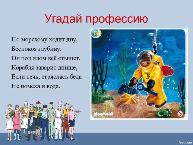 Угадай профессию По морскому ходит дну, Беспокоя глубину. Он под илом всё отыщет, Корабля заварит днище, Если течь, стряслась беда — Не помеха и вода.