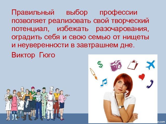Правильный выбор профессии  позволяет реализовать свой творческий потенциал, избежать разочарования, оградить себя и свою семью от нищеты и неуверенности в завтрашнем дне. Виктор Гюго