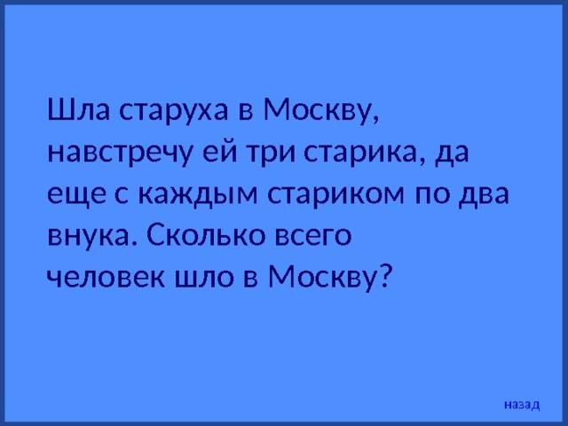 Шла старуха в Москву, навстречу ей три старика, да еще с каждым стариком по два внука. Сколько всего человек шло в Москву? назад