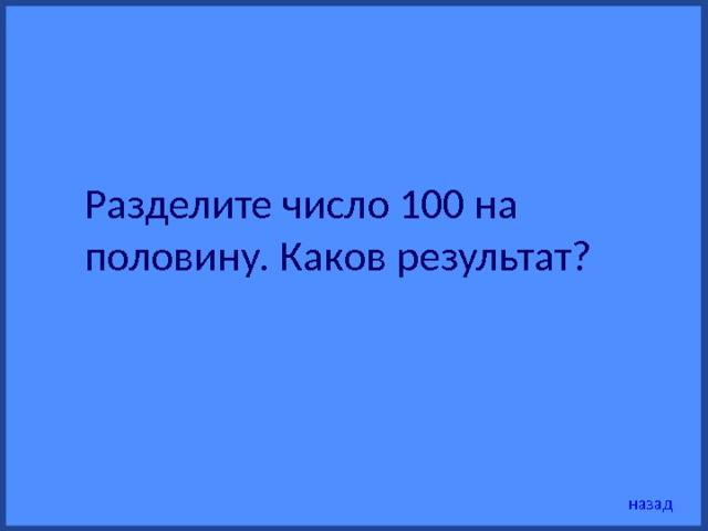 Разделите число 100 на половину. Каков результат?  назад