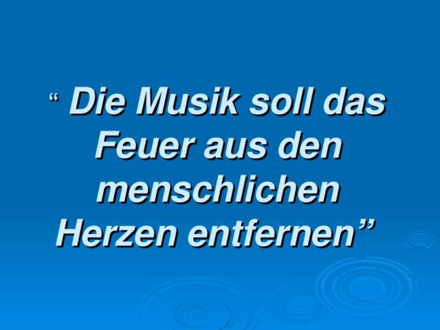 """"""" Die Musik soll das Feuer aus den menschlichen Herzen entfernen"""""""