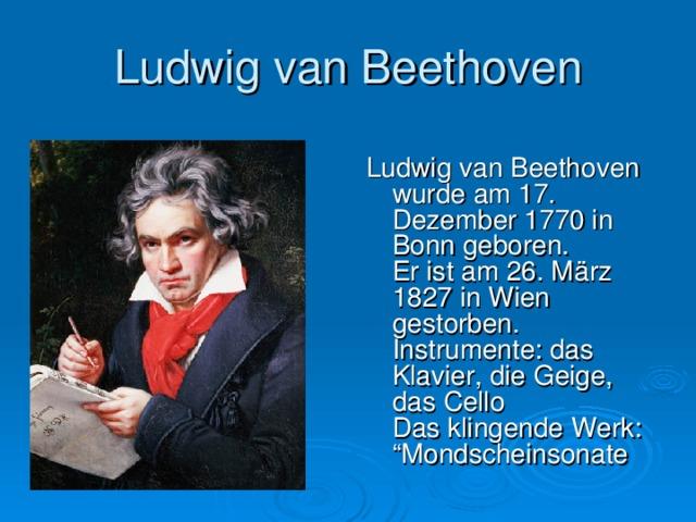 """Ludwig van Beethoven Ludwig van Beethoven wurde am 17. Dezember 1770 in Bonn geboren.  Er ist am 26. März 1827 in Wien gestorben.  Instrumente: das Klavier, die Geige, das Cello  Das klingende Werk: """"Mondscheinsonate"""