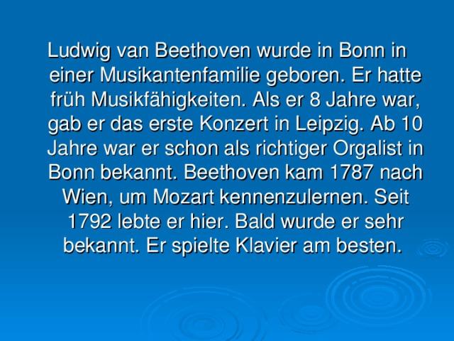 Ludwig van Beethoven wurde in Bonn in einer Musikantenfamilie geboren. Er hatte früh Musikfähigkeiten. Als er 8 Jahre war, gab er das erste Konzert in Leipzig. Ab 10 Jahre war er schon als richtiger Orgalist in Bonn bekannt. Beethoven kam 1787 nach Wien, um Mozart kennenzulernen. Seit 1792 lebte er hier. Bald wurde er sehr bekannt. Er spielte Klavier am besten.