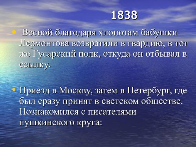 1838    Весной благодаря хлопотам бабушки Лермонтова возвратили в гвардию, в тот же Гусарский полк, откуда он отбывал в ссылку. Приезд в Москву, затем в Петербург, где был сразу принят в светском обществе. Познакомился с писателями пушкинского круга: