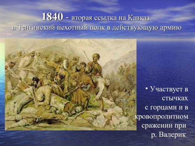 1840 - вторая ссылка на Кавказ  в Тенгинский пехотный полк в действующую армию    Участвует в стычках  с горцами и в кровопролитном сражении при р. Валерик