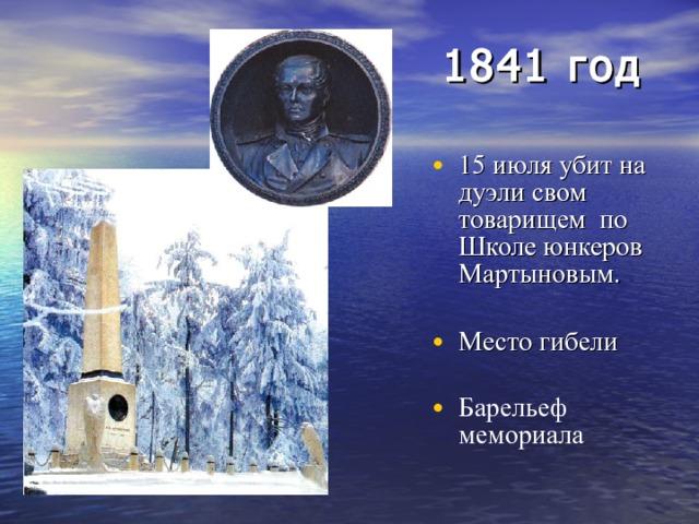 1841 год  15 июля убит на дуэли свом товарищем по Школе юнкеров Мартыновым. Место гибели Барельеф мемориала