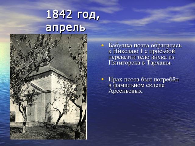 1842 год, апрель Бабушка поэта обратилась к Николаю 1 с просьбой перевезти тело внука из Пятигорска в Тарханы.  Прах поэта был погребён в фамильном склепе Арсеньевых.