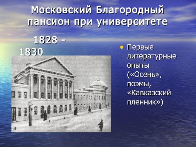 Московский Благородный пансион при университете    1828 - 1830 Первые литературные опыты («Осень», поэмы, «Кавказский пленник»)