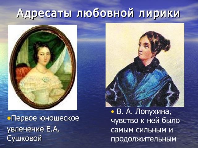 Адресаты любовной лирики  В. А. Лопухина, чувство к ней было самым сильным и продолжительным Первое юношеское увлечение Е.А. Сушковой