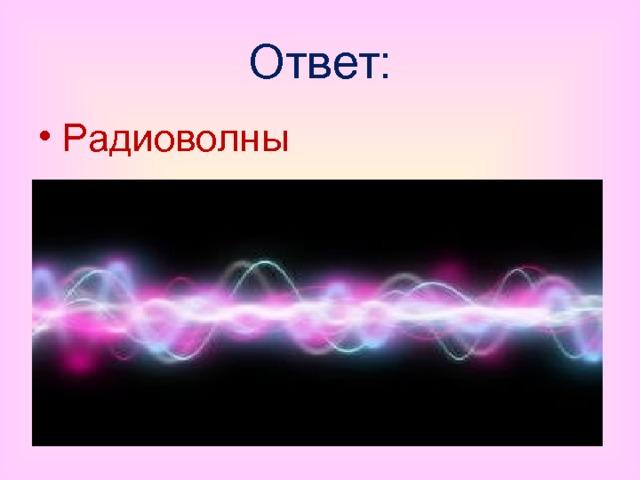 Ответ: Радиоволны