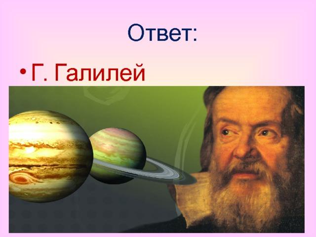 Ответ: Г. Галилей