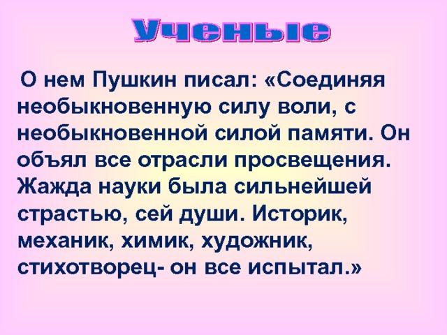 О нем Пушкин писал: «Соединяя необыкновенную силу воли, с необыкновенной силой памяти. Он объял все отрасли просвещения. Жажда науки была сильнейшей страстью, сей души. Историк, механик, химик, художник, стихотворец- он все испытал.»