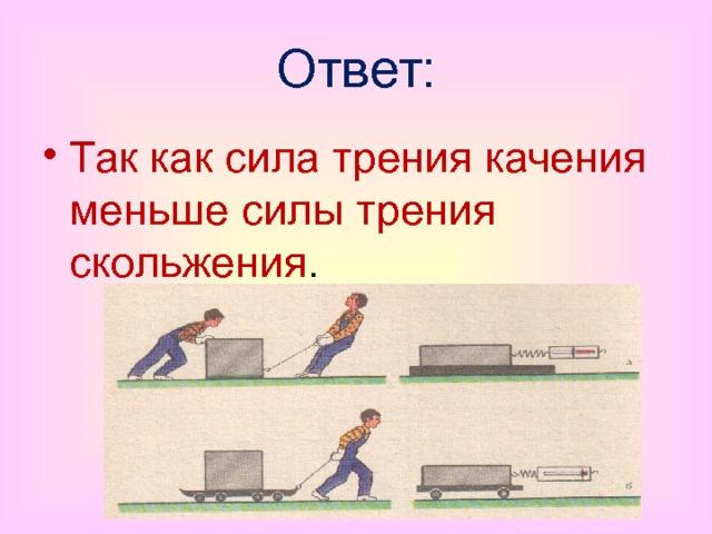 Ответ: Так как сила трения качения меньше силы трения скольжения .