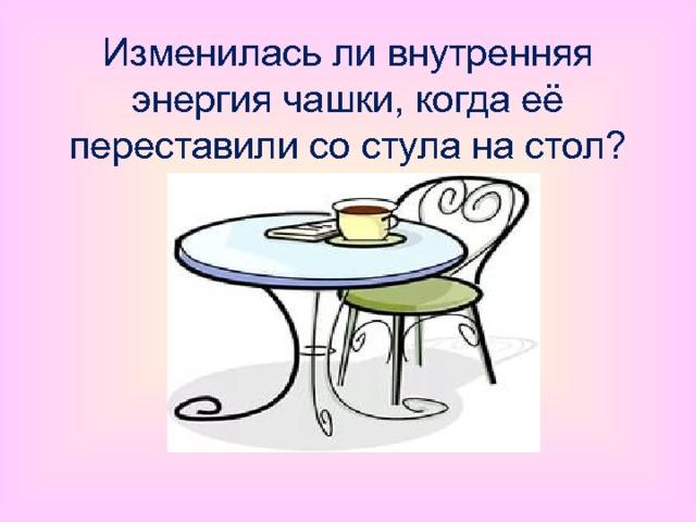 Изменилась ли внутренняя энергия чашки, когда её переставили со стула на стол?