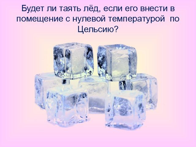 Будет ли таять лёд, если его внести в помещение с нулевой температурой по Цельсию?
