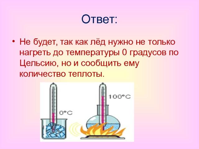 Ответ: Не будет, так как лёд нужно не только нагреть до температуры 0 градусов по Цельсию, но и сообщить ему количество теплоты.
