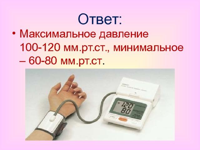 Ответ: Максимальное давление 100-120 мм.рт.ст., минимальное – 60-80 мм.рт.ст .