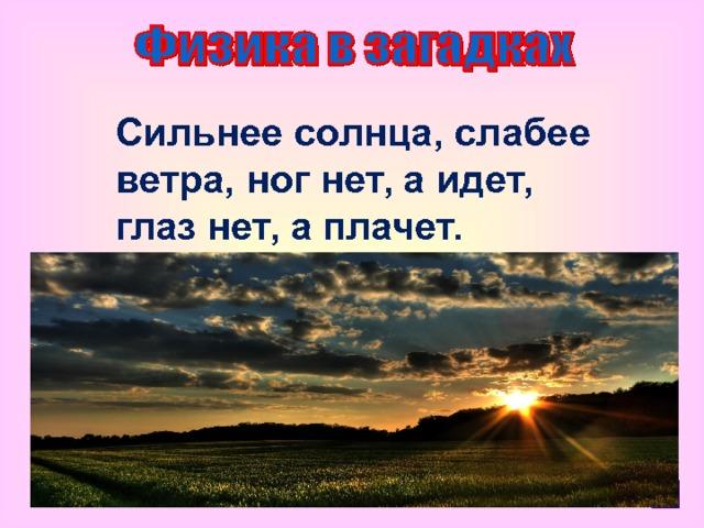 Сильнее солнца, слабее ветра, ног нет, а идет, глаз нет, а плачет.