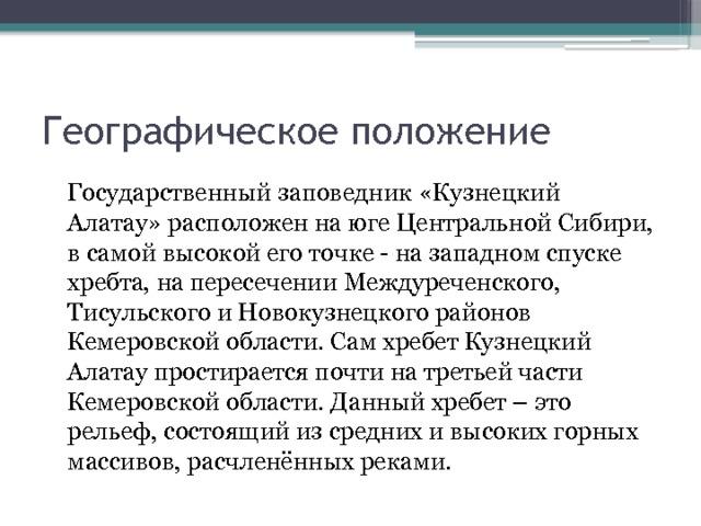 Географическое положение  Государственный заповедник «Кузнецкий Алатау»расположен на юге Центральной Сибири, в самой высокой его точке - на западном спуске хребта, на пересечении Междуреченского, Тисульского и Новокузнецкого районов Кемеровской области. Самхребет Кузнецкий Алатаупростирается почти на третьей части Кемеровской области. Данный хребет – это рельеф, состоящий из средних и высоких горных массивов, расчленённых реками.