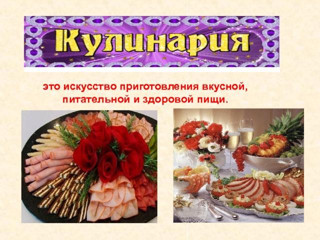 это искусство приготовления вкусной, питательной и здоровой пищи.