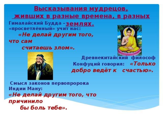 Высказывания мудрецов,  живших в разные времена, в разных землях.   Гималайский Будда – «просветлённый» учит нас:   «Не делай другим того, что сам  считаешь злом».     Древнекитайский философ Конфуций говорил:  «Только добро ведёт к счастью».            Смысл законов первопророка Индии Ману:  «Не делай другим того, что причинило  бы боль тебе».