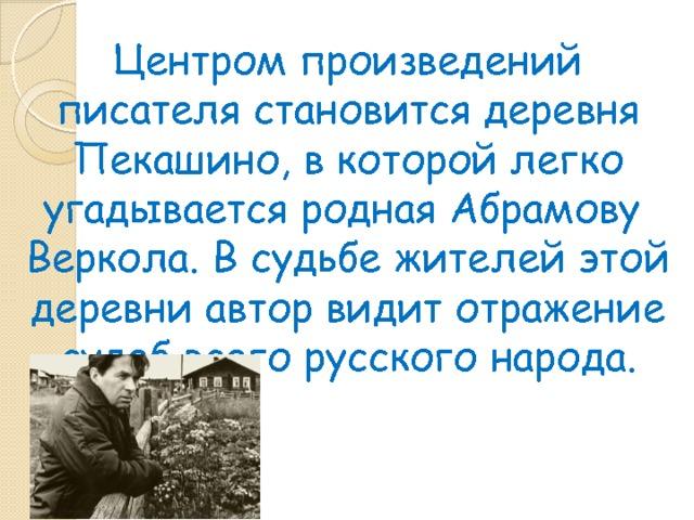 Центром произведений писателя становится деревня Пекашино, в которой легко угадывается родная Абрамову Веркола. В судьбе жителей этой деревни автор видит отражение судеб всего русского народа.