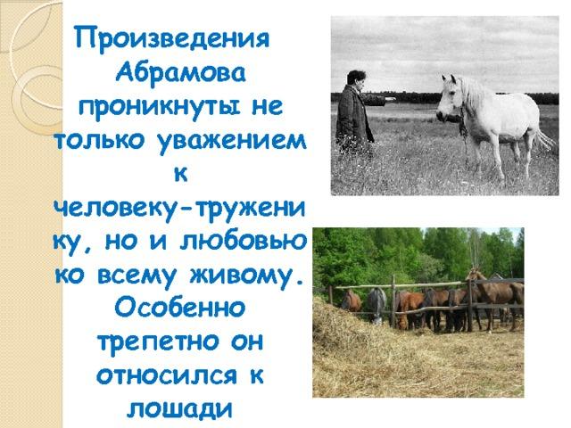 Произведения Абрамова проникнуты не только уважением к человеку-труженику, но и любовью ко всему живому. Особенно трепетно он относился к лошади