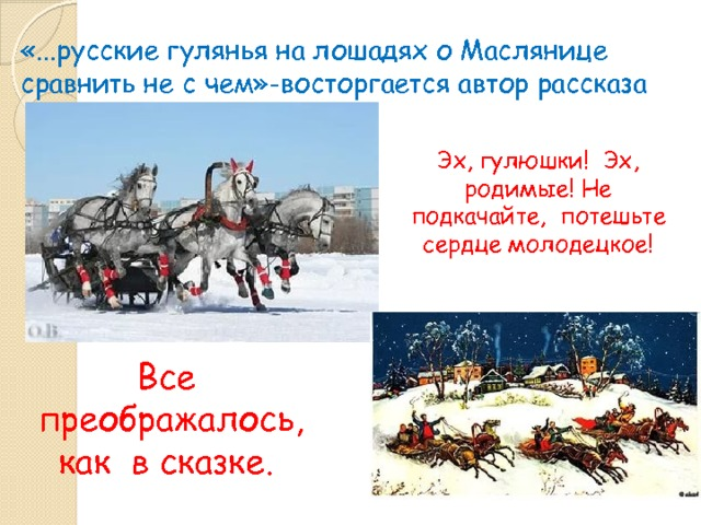 «...русские гулянья на лошадях о Маслянице сравнить не с чем»-восторгается автор рассказа Эх, гулюшки! Эх, родимые! Не подкачайте, потешьте сердце молодецкое! Все преображалось, как в сказке.