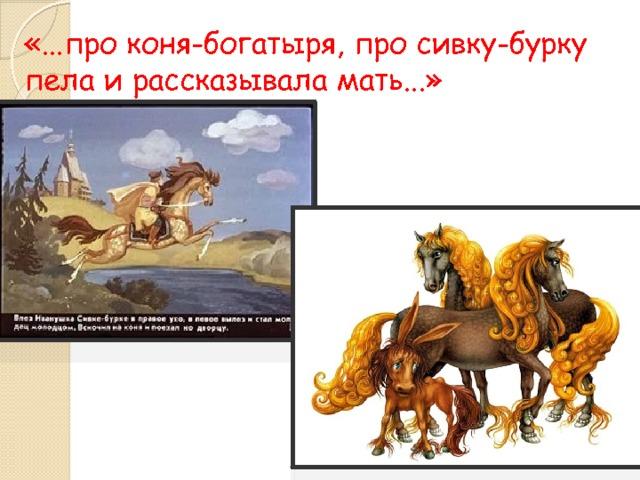 «...про коня-богатыря, про сивку-бурку пела и рассказывала мать...»