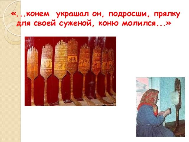 «...конем украшал он, подросши, прялку для своей суженой, коню молился...»