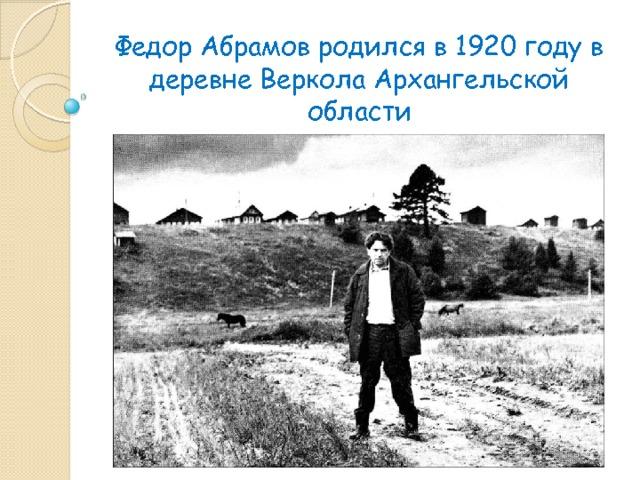 Федор Абрамов родился в 1920 году в деревне Веркола Архангельской области