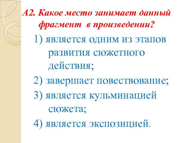 А2. Какое место занимает данный фрагмент в произведении? 1) является одним из этапов развития сюжетного действия; 2) завершает повествование; 3) является кульминацией сюжета; 4) является экспозицией .
