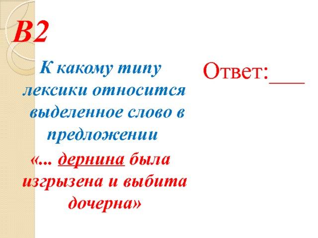 В2 Ответ:___ К какому типу лексики относится выделенное слово в предложении «... дернина была изгрызена и выбита дочерна»