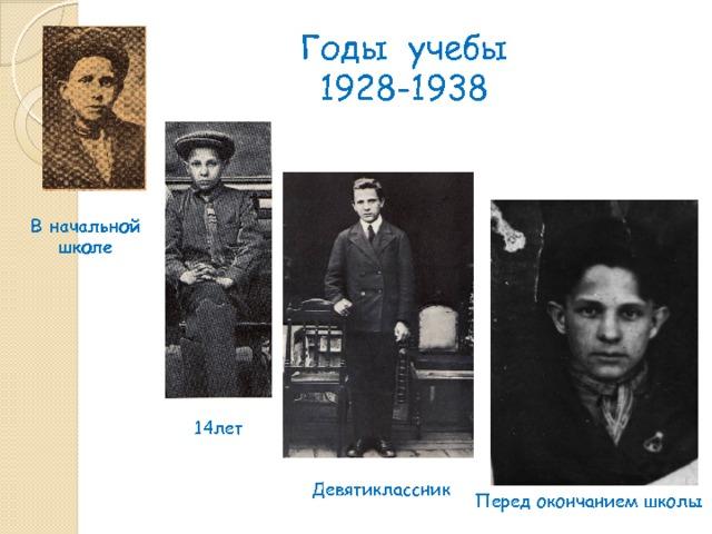 Годы учебы  1928-1938 В начальной школе 14лет  Девятиклассник  Перед окончанием школы