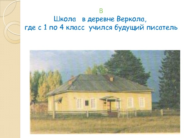 В  Школа в деревне Веркола,  где с 1 по 4 класс учился будущий писатель