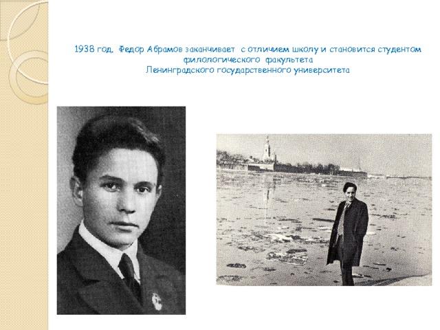 1938 год. Федор Абрамов заканчивает с отличием школу и становится студентом филологического факультета  Ленинградского государственного университета