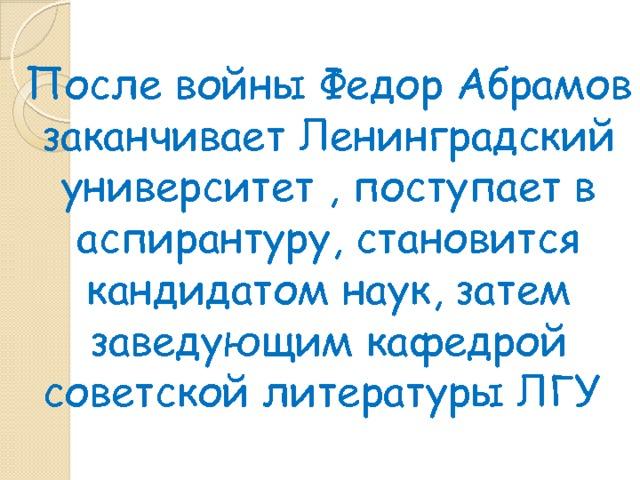 После войны Федор Абрамов заканчивает Ленинградский университет , поступает в аспирантуру, становится кандидатом наук, затем заведующим кафедрой советской литературы ЛГУ