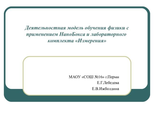 Деятельностная модель обучения физики с применением НаноБокса и лабораторного комплекта «Измерения» МАОУ «СОШ №16» г.Перми Е.Г.Лебедева Е.В.Ижболдина