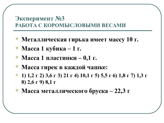 Эксперимент №3  РАБОТА С КОРОМЫСЛОВЫМИ ВЕСАМИ Металлическая гирька имеет массу 10 г. Масса 1 кубика – 1 г.  Масса 1 пластинки – 0,1 г. Масса гирек в каждой чашке: 1) 1,2 г  2) 3,6 г 3) 21 г 4) 10,1 г 5) 5,5 г 6) 1,8 г 7) 1,3 г 8) 2,6 г 9) 8,1 г Масса металлического бруска – 22,3 г