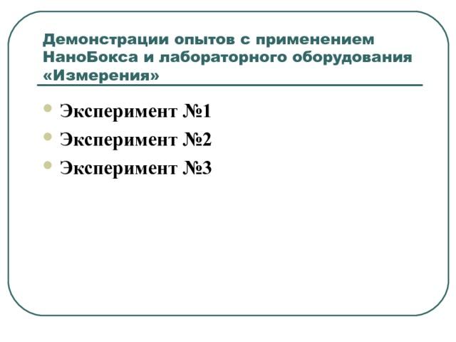 Демонстрации опытов с применением НаноБокса и лабораторного оборудования «Измерения» Эксперимент №1 Эксперимент №2 Эксперимент №3