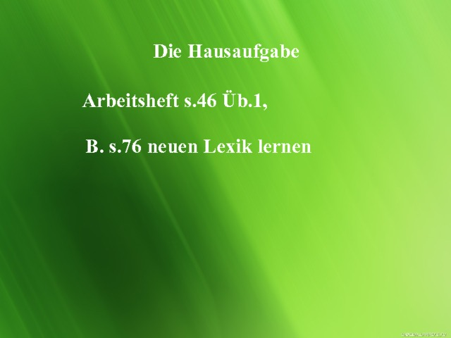Die Hausaufgabe Arbeitsheft s.46 Üb.1, B. s.76 neuen Lexik lernen