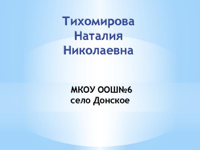 Тихомирова Наталия Николаевна МКОУ ООШ№6 село Донское