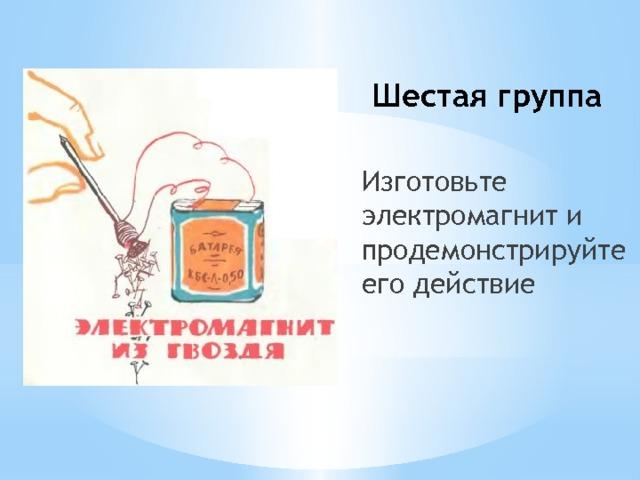 Шестая группа Изготовьте электромагнит и продемонстрируйте его действие