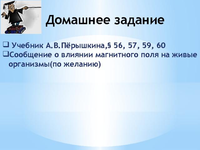 Домашнее задание  Учебник А.В.Пёрышкина,§ 56, 57, 59, 60 Сообщение о влиянии магнитного поля на живые организмы(по желанию)