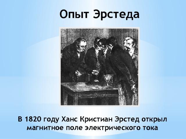 Опыт Эрстеда В 1820 году Ханс Кристиан Эрстед открыл магнитное поле электрического тока
