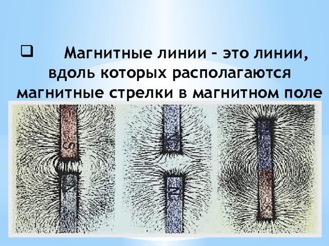 Магнитные линии – это линии, вдоль которых располагаются магнитные стрелки в магнитном поле