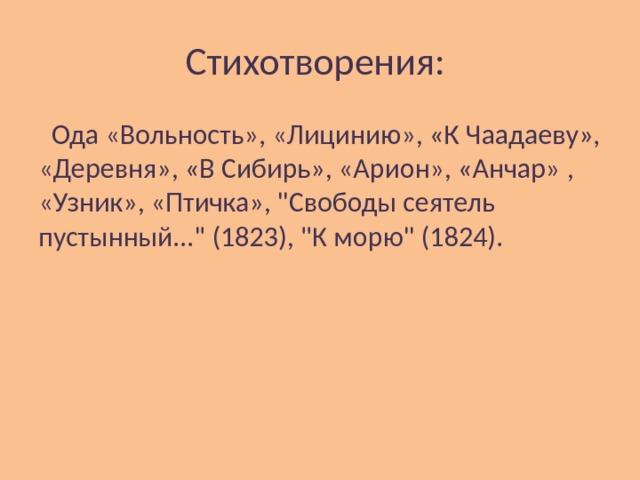 Стихотворения:  Ода «Вольность», «Лицинию», «К Чаадаеву», «Деревня», «В Сибирь», «Арион», «Анчар» , «Узник», «Птичка»,
