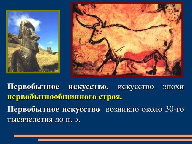 Первобытное искусство, искусство эпохи первобытнообщинного  строя . Первобытное искусство возникло около 30-го тысячелетия до н. э.