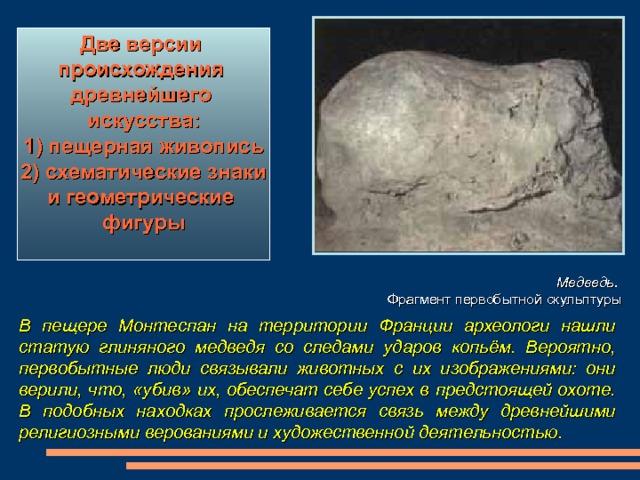Две версии происхождения древнейшего искусства:  1) пещерная живопись 2) схематические знаки и геометрические фигуры  Медведь.  Фрагмент первобытной скульптуры В пещере Монтеспан на территории Франции археологи нашли статую глиняного медведя со следами ударов копьём. Вероятно, первобытные люди связывали животных с их изображениями: они верили, что, «убив» их, обеспечат себе успех в предстоящей охоте. В подобных находках прослеживается связь между древнейшими религиозными верованиями и художественной деятельностью.